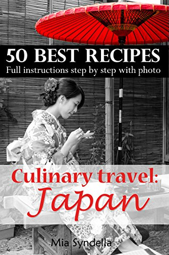 Culinary travel: Japan. Food traditions, best 50 recipes, how to replace Japanese products. Full instructions step by step with photo.: Japanese food is not only sushi. I'm sure you can do it. by Mia Syndella