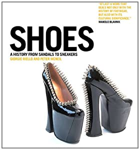 Shoes: A History from Sandals to Sneakers Giorgio Riello and Peter McNeil