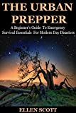 The Urban Prepper: A Beginners Guide To Emergency Survival Essentials For Modern Day Disasters (Survival Essentials, Preppers, Preppers Survival Pantry, Urban, Mason Jars, Prepping, Urban Preppers)