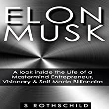 Elon Musk: A Look inside the Life of a Mastermind Entrepreneur, Visionary, & Self Made Billionaire (       UNABRIDGED) by S. Rothschild Narrated by Jason Lovett