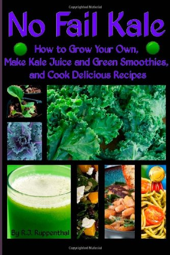 No Fail Kale: How to Grow Your Own, Make Kale Juice and Green Smoothies, and Cook Delicious Recipes by R.J. Ruppenthal