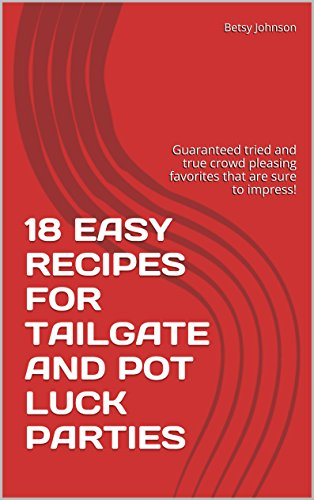 18 EASY RECIPES FOR TAILGATE AND POT LUCK PARTIES: Guaranteed tried and true crowd pleasing favorites that are sure to impress! by Betsy Johnson
