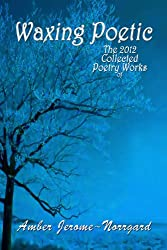 Waxing Poetic-- The 2012 Collected Poetic Works of Amber JeromeNorrgard