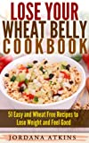 Lose Your Wheat Belly Cookbook - 51 Easy and Wheat Free Recipes to Lose Weight and Feel Good (Wheat Belly Cookbook, Wheat Belly Diet, Wheat Belly Recipes)
