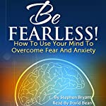 Be Fearless! How to Use Your Mind to Overcome Fear and Anxiety | Stephen Bryant