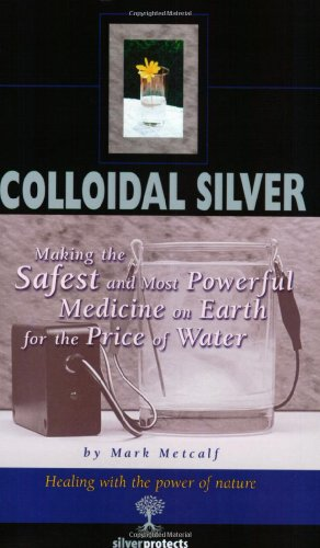 Colloidal Silver : Making the Safest and Most Powerful Medicine on Earth for the Price of Water