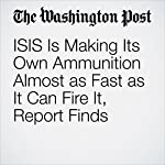 ISIS Is Making Its Own Ammunition Almost as Fast as It Can Fire It, Report Finds | Thomas Gibbons-Neff