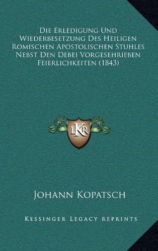 Die Erledigung Und Wiederbesetzung Des Heiligen Romischen Apostolischen Stuhles Nebst Den Debei Vorgesehrieben Feierlichkeiten (1843)