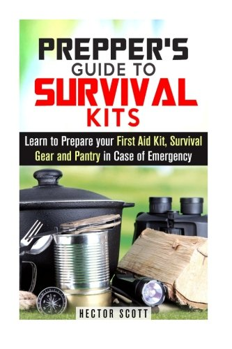 Prepper's Guide to Survival Kits: Learn to Prepare your First Aid Kit, Survival Gear and Pantry in Case of Emergency (Off the Grid Lifestyle)