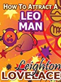 How To Attract A Leo Man - The Astrology for Lovers Guide to Understanding Leo Men, Horoscope Compatibility Tips and Much More