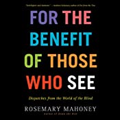 For the Benefit of Those Who See: Dispatches from the World of the Blind | [Rosemary Mahoney]