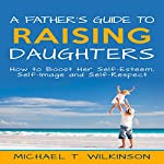 A Father's Guide to Raising Daughters: How to Boost Her Self-Esteem, Self-Image and Self-Respect | Michael T Wilkinson