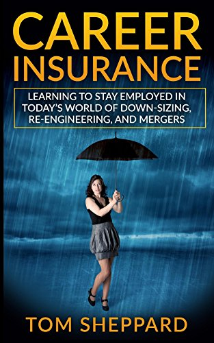career-insurance-how-to-stay-employed-in-todays-world-of-down-sizing-lay-offs-and-mergers-get-and-ke