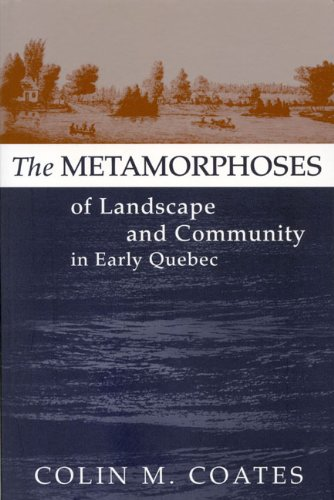 The Metamorphoses of Landscape and Community in Early Quebec (Studies on the History of Quebec/Études d'histoire du Q