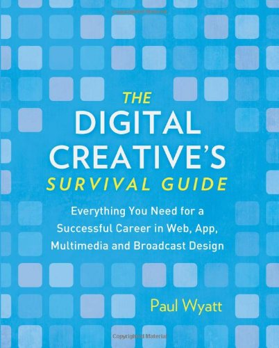 The Digital Creative's Survival Guide: Everything You Need for a Successful Career in Web, App, Multimedia and Broadcast