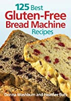 125 Best Gluten-Free Bread Machine Recipes from Robert Rose