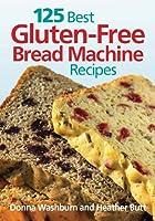 125 Best Gluten-Free Bread Machine Recipes from Robert Rose