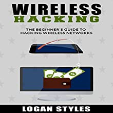 Wireless Hacking: The Beginner's Guide to Hacking Wireless Networks Audiobook by Logan Styles Narrated by Elliott Carr