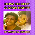 How to Keep a Man Happy | Willis Major