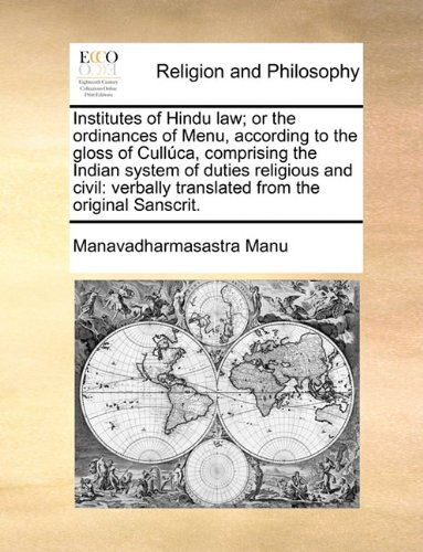 Institutes of Hindu law; or the ordinances of Menu, according to the gloss of Cullúca, comprising the Indian system of duties religious and civil: verbally translated from the original Sanscrit.