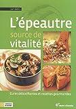 L'épeautre source de vitalité : Cures détoxifiantes et recettes gourmandes