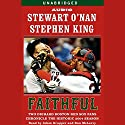 Faithful: Two Diehard Boston Red Sox Fans Chronicle the Historic 2004 Season Audiobook by Stewart O'Nan, Stephen King Narrated by Ron McLarty, Adam Grupper