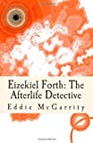 Eddie McGarrity Eizekiel Forth: The Afterlife Detective: 1 (The Afterlife Trilogy)