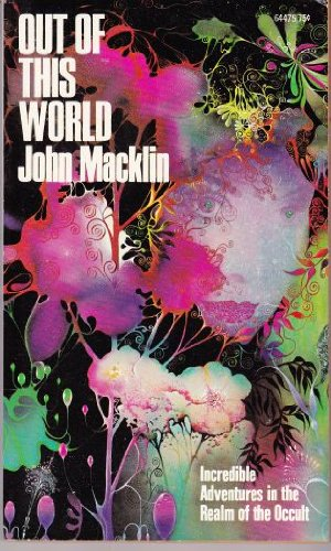 Out Of This World: Incredible Adventures in the Realm of the Occult, John Macklin