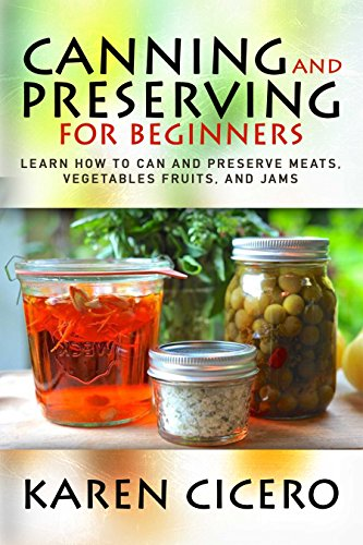 Canning and Preserving For Beginners: Learn How to Can And Preserve Meats, Vegetables Fruits, And Jams