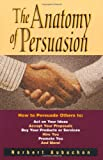 img - for The Anatomy of Persuasion: How to Persuade Others To Act on Your Ideas, Accept Your Proposals, Buy Your Products or Services, Hire You, Promote You, and book / textbook / text book