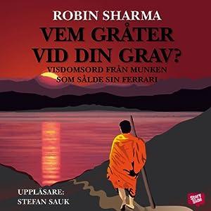 Vem gråter vid din grav? [Who Will Cry When You Die?]: Visdomsord från munken som sålde sin ferrari | [Robin Sharma, Helena Hansson (translator)]