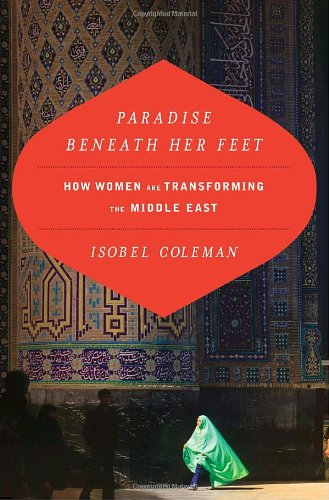 Paradise Beneath Her Feet: How Women Are Transforming the Middle East (Council on Foreign Relations Book), Isobel Coleman