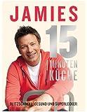 Jamies 15-Minuten-Küche: Blitzschnell, gesund und superlecker