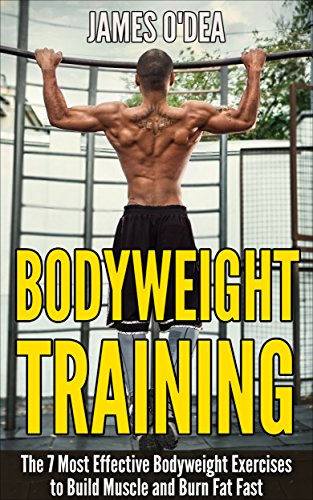 Bodyweight Training: The 7 Most Effect Bodyweight Exercises To Build Muscle And Burn Fat Fast (Bodyweight Exercises, Bodyweight Training, Bodyweight Workout, Calisthenics) (English Edition)