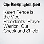 Karen Pence Is the Vice President's 'Prayer Warrior,' Gut Check and Shield | Ashley Parker
