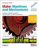 Make: Machines and Mechanisms - A Modern Maker's Guide to Technologies As Old As the Wheel