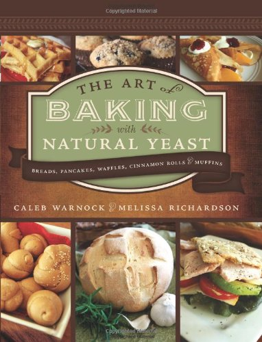 The Art of Baking with Natural Yeast: Breads, Pancakes, Waffles, Cinnamon Rolls and Muffins by Caleb Warnock, Melissa Richardson