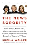 img - for The News Sorority: Diane Sawyer, Katie Couric, Christiane Amanpour--and the (Ongoing, Imperfect, Co mplicated) Triumph of Women in TV News book / textbook / text book