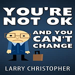 You're Not OK and You Can't Change | [Larry Christopher]