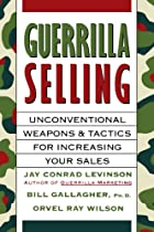 Guerrilla Selling: Unconventional Weapons and Tactics for Increasing Your Sales