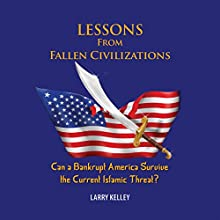 Lessons from Fallen Civilizations: Can a Bankrupt America Survive the Current Islamic Threat? (       UNABRIDGED) by Larry Kelley Narrated by John Sipple