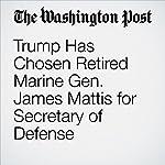 Trump Has Chosen Retired Marine Gen. James Mattis for Secretary of Defense | Dan Lamothe