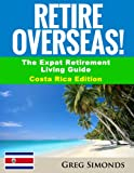 Retire Overseas!: The Expat Retirement Living Guide, Costa Rica Edition (Retire Overseas! - The Expat Retirement Living Guide Book 1)
