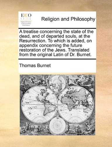 A treatise concerning the state of the dead, and of departed souls, at the Resurrection. To which is added, on appendix concerning the future ... from the original Latin of Dr. Burnet.