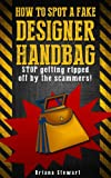 How to Spot a Fake Designer Handbag: Stop Being Ripped off by Scammers: Learn How to Spot a Fake Designer Handbag for 1 mile away
