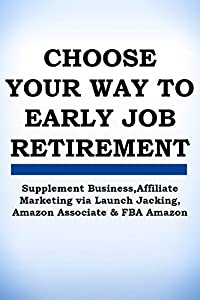 4 BOOKS IN 1 BUNDLE: CHOOSE YOUR WAY TO EARLY JOB RETIREMENT: Supplement Business,Affiliate Marketing via Launch Jacking, Amazon Associate/Affiliate, FBA Amazon