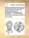 Divine conduct: or, the mystery of providence. Wherein the being and efficacy of providence is asserted and vindicated; ... By John Flavel, ... (114081401X) by Flavel, John