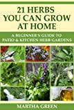 A Beginners Guide to Patio and Kitchen Herb Gardens: 21 Herbs You Can Grow at Home (Gardening Quick Start Guides Book 5)