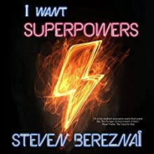 I Want Superpowers Audiobook by Steven Bereznai Narrated by Steven Bereznai