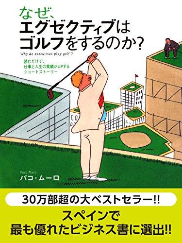 なぜ、エグゼクティブはゴルフをするのか? 読むだけで、仕事と人生の業績がUPするショートストーリー ?なぜ、エグゼクティブはゴルフをするのか?シリーズ第一弾?